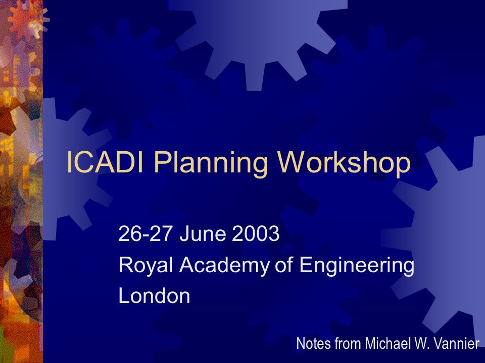 ICADI Planning Workshop 26-27 June 2003 Royal Academy of Engineering London Notes from Michael W.