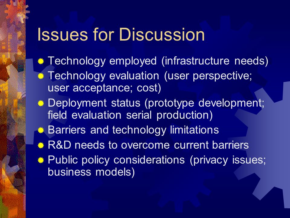 Issues for Discussion Technology employed (infrastructure needs) Technology evaluation (user perspective; user acceptance; cost) Deployment status (prototype development; field evaluation serial production) Barriers and technology limitations R&D needs to overcome current barriers Public policy considerations (privacy issues; business models)