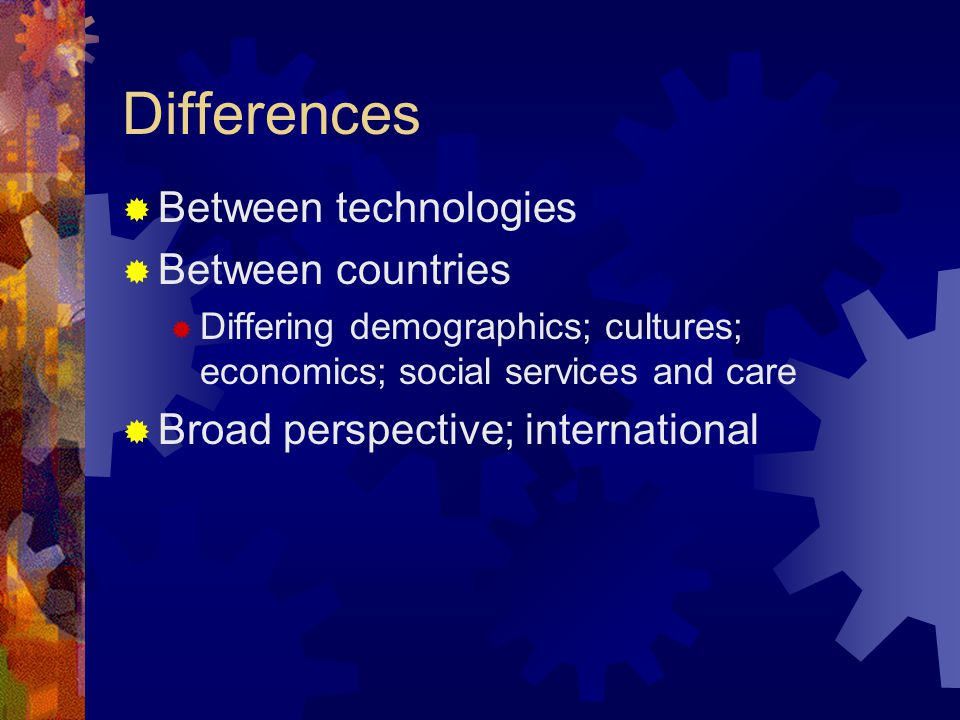 Differences Between technologies Between countries Differing demographics; cultures; economics; social services and care Broad perspective; international