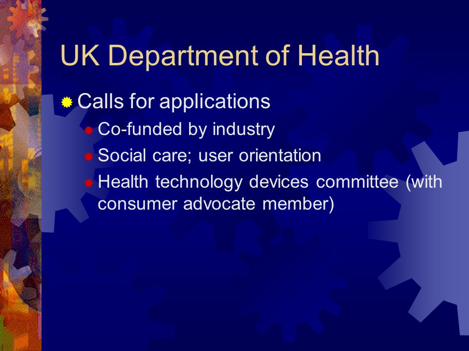 UK Department of Health Calls for applications Co-funded by industry Social care; user orientation Health technology devices committee (with consumer advocate member)