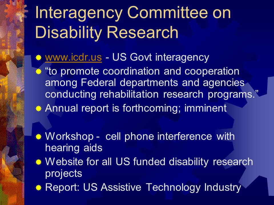 Interagency Committee on Disability Research www.icdr.us - US Govt interagency www.icdr.us to promote coordination and cooperation among Federal departments and agencies conducting rehabilitation research programs.