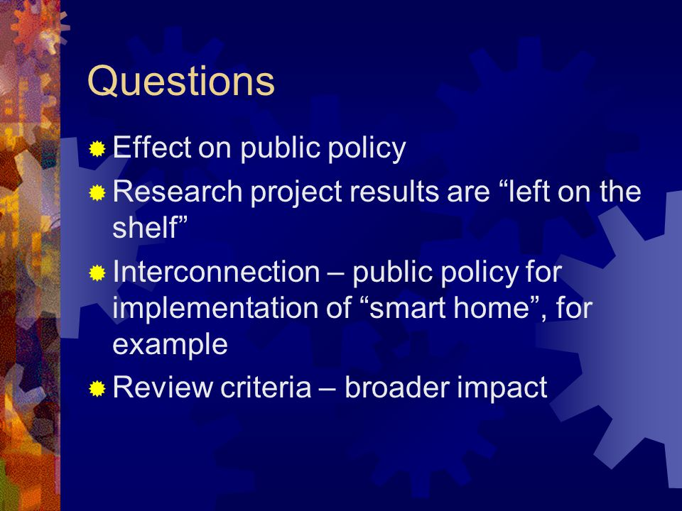 Questions Effect on public policy Research project results are left on the shelf Interconnection – public policy for implementation of smart home, for example Review criteria – broader impact