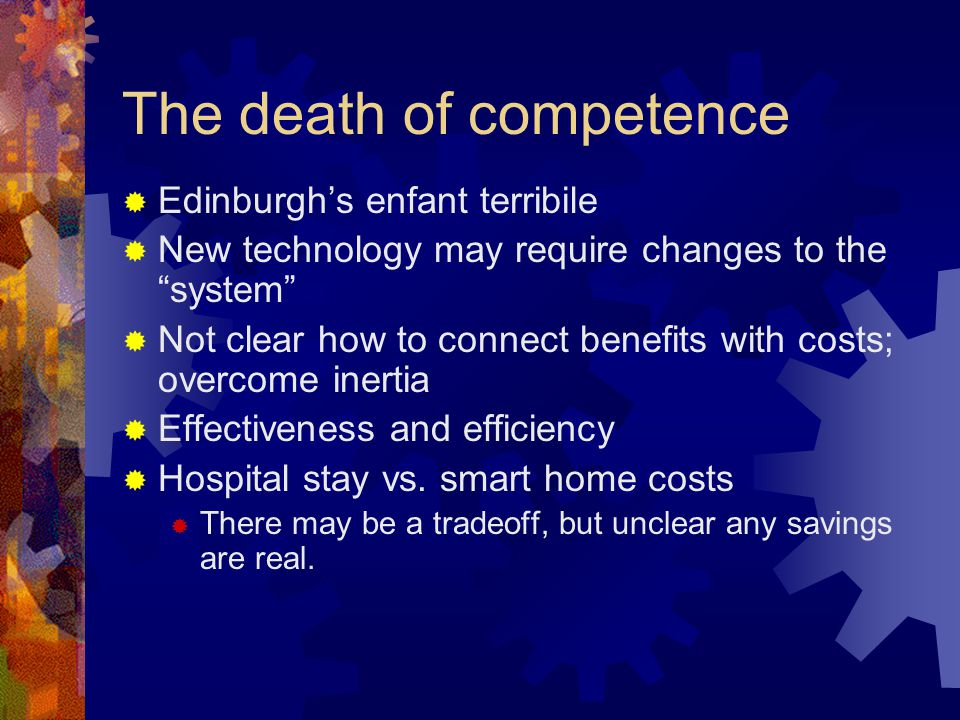 The death of competence Edinburghs enfant terribile New technology may require changes to the system Not clear how to connect benefits with costs; overcome inertia Effectiveness and efficiency Hospital stay vs.