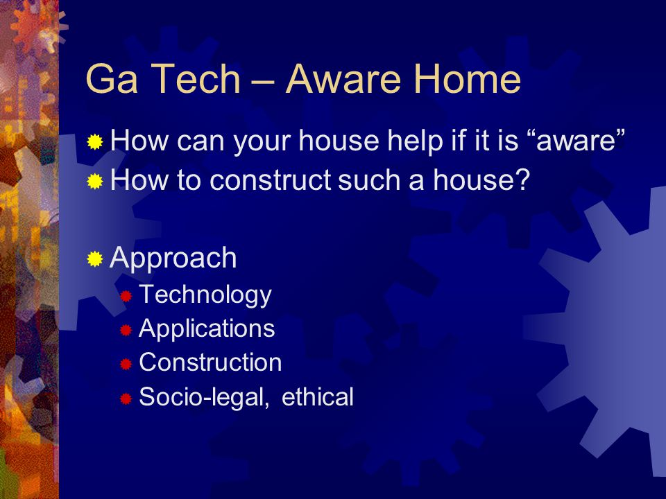 Ga Tech – Aware Home How can your house help if it is aware How to construct such a house.