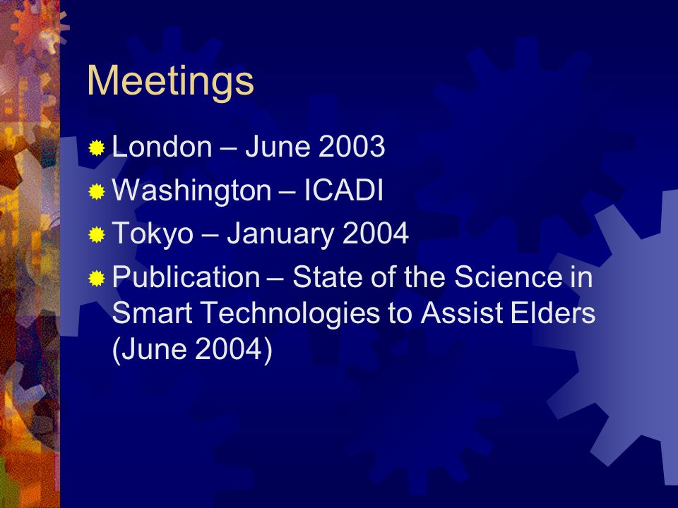 Meetings London – June 2003 Washington – ICADI Tokyo – January 2004 Publication – State of the Science in Smart Technologies to Assist Elders (June 2004)