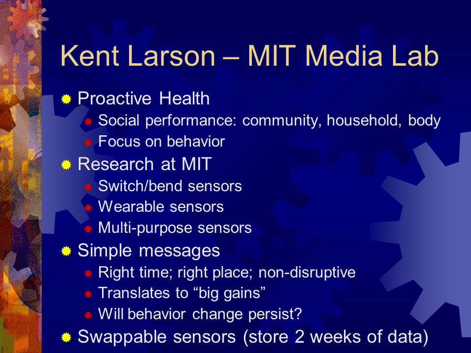Kent Larson – MIT Media Lab Proactive Health Social performance: community, household, body Focus on behavior Research at MIT Switch/bend sensors Wearable sensors Multi-purpose sensors Simple messages Right time; right place; non-disruptive Translates to big gains Will behavior change persist.