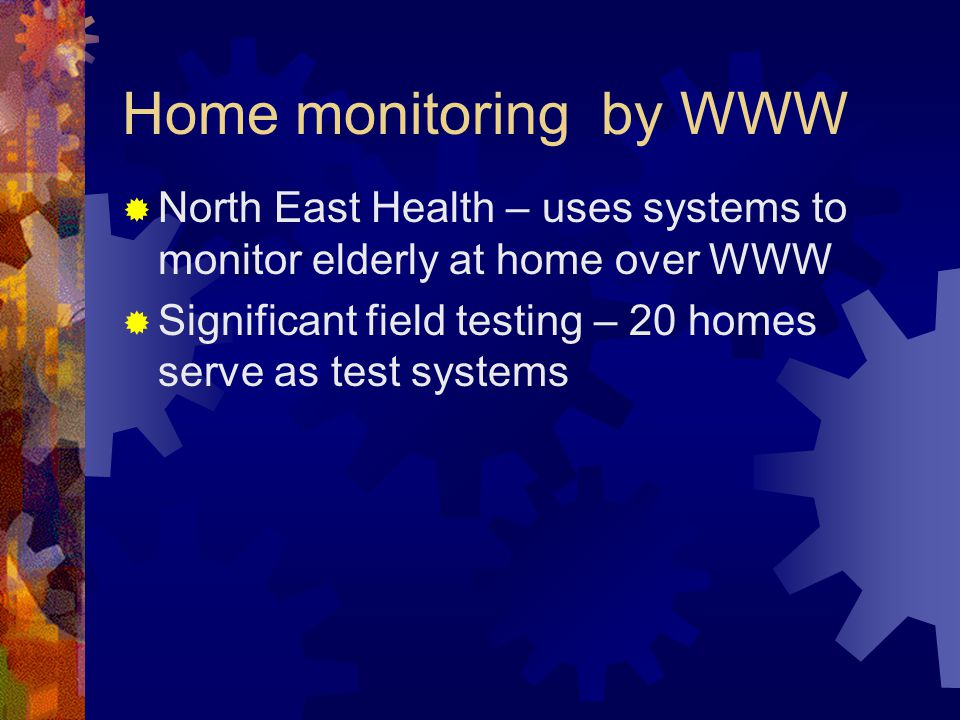 Home monitoring by WWW North East Health – uses systems to monitor elderly at home over WWW Significant field testing – 20 homes serve as test systems