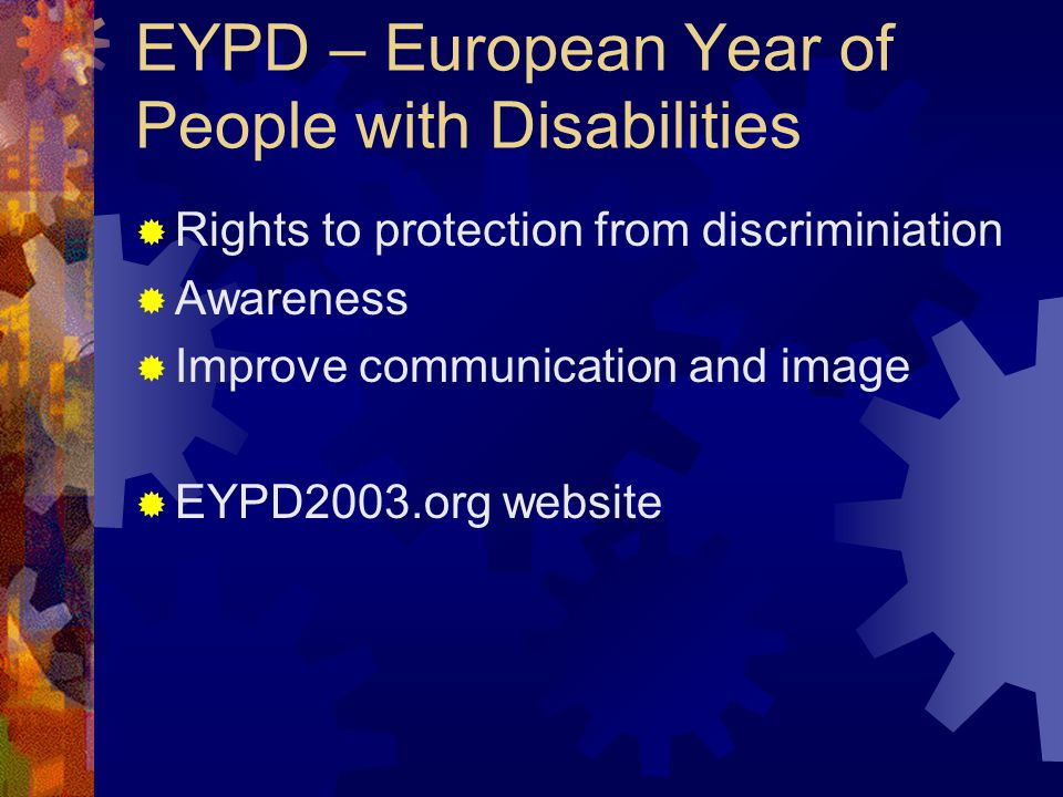 EYPD – European Year of People with Disabilities Rights to protection from discriminiation Awareness Improve communication and image EYPD2003.org website