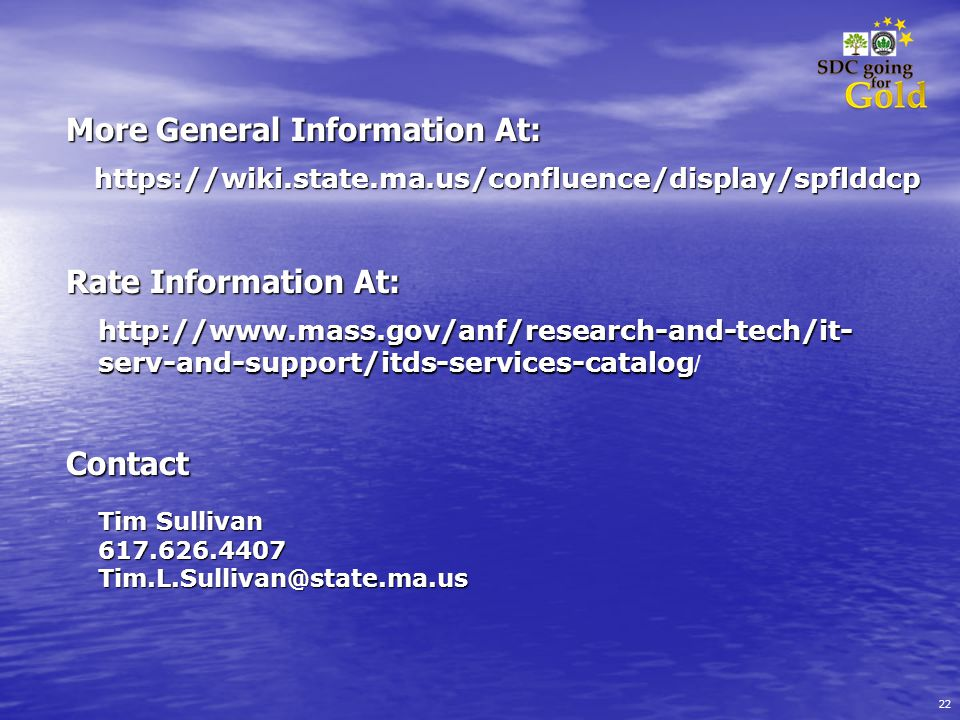 22 More General Information At: https://wiki.state.ma.us/confluence/display/spflddcp Contact Tim Sullivan 617.626.4407Tim.L.Sullivan@state.ma.us http://www.mass.gov/anf/research-and-tech/it- serv-and-support/itds-services-catalog http://www.mass.gov/anf/research-and-tech/it- serv-and-support/itds-services-catalog / Rate Information At: