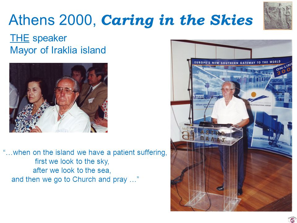 Athens 2000, Caring in the Skies …when on the island we have a patient suffering, first we look to the sky, after we look to the sea, and then we go to Church and pray … THE speaker Mayor of Iraklia island