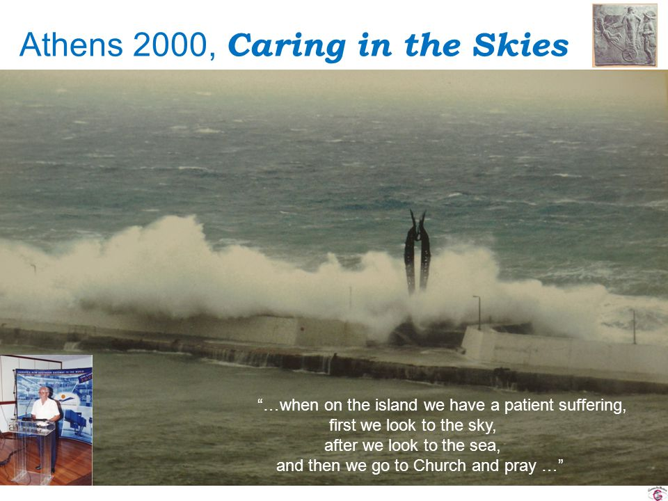 Athens 2000, Caring in the Skies …when on the island we have a patient suffering, first we look to the sky, after we look to the sea, and then we go to Church and pray …