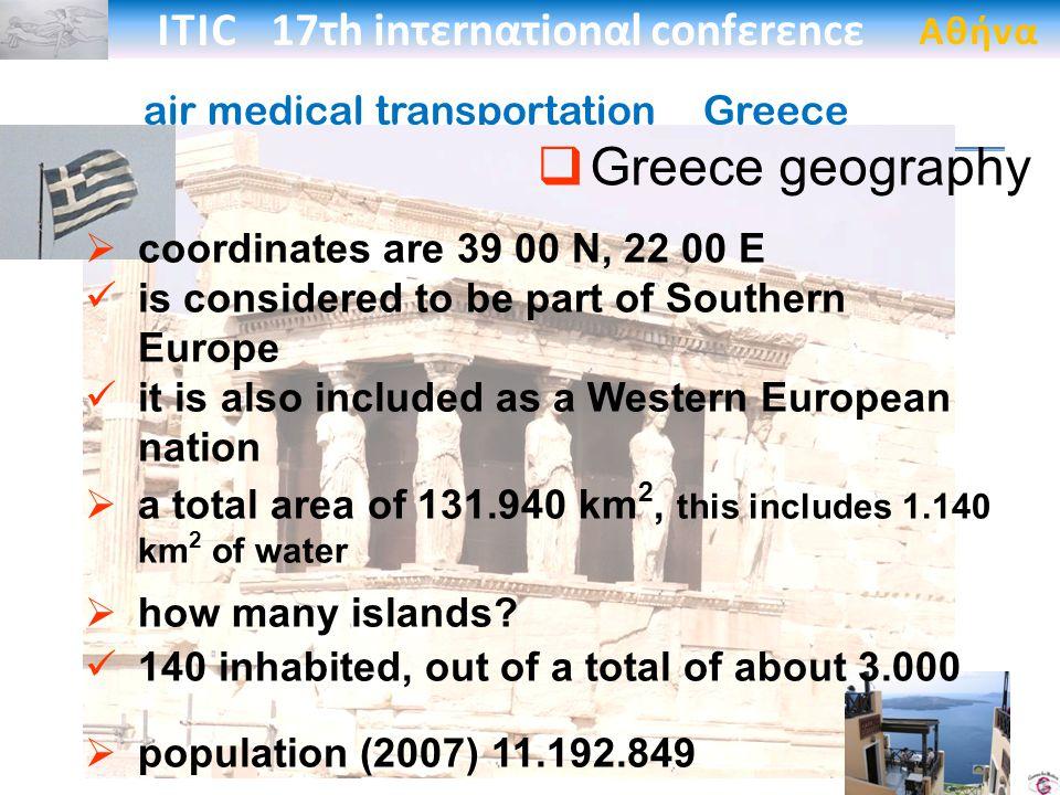 ITIC 17τh inτεrnατionαl confεrεncε Αθήνα air medical transportation _Greece coordinates are 39 00 N, 22 00 E is considered to be part of Southern Europe it is also included as a Western European nation a total area of 131.940 km 2, this includes 1.140 km 2 of water how many islands.