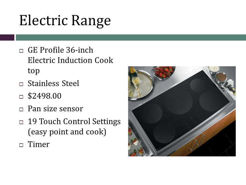 Electric Range GE Profile 36-inch Electric Induction Cook top Stainless Steel $2498.00 Pan size sensor 19 Touch Control Settings (easy point and cook) Timer