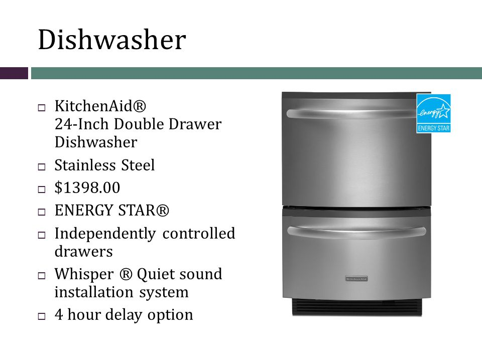 Dishwasher KitchenAid® 24-Inch Double Drawer Dishwasher Stainless Steel $1398.00 ENERGY STAR® Independently controlled drawers Whisper ® Quiet sound installation system 4 hour delay option