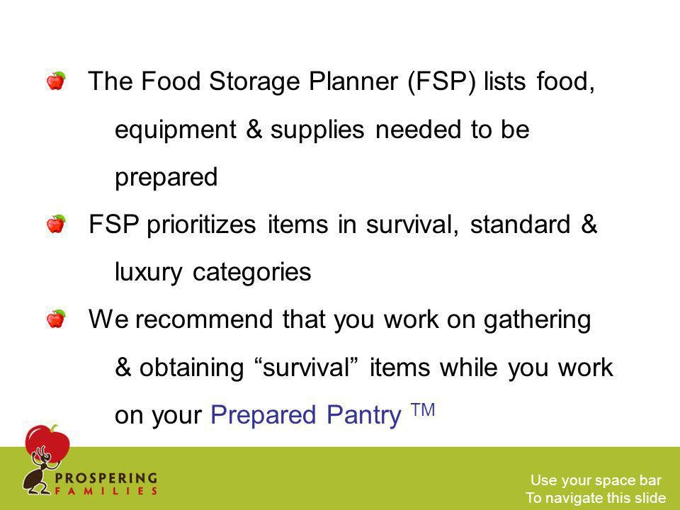 The Food Storage Planner (FSP) lists food, equipment & supplies needed to be prepared FSP prioritizes items in survival, standard & luxury categories We recommend that you work on gathering & obtaining survival items while you work on your Prepared Pantry TM Use your space bar To navigate this slide