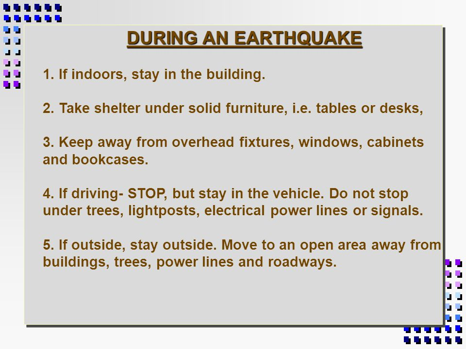 BEFORE AN EARTHQUAKE 1. Store heavy objects near ground or floor. 2. Secure tall objects, like bookcases to the wall. 3. Secure gas appliances to prev
