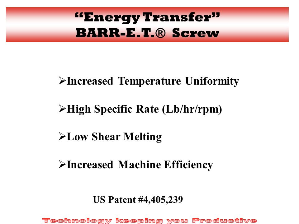 Increased Temperature Uniformity High Specific Rate (Lb/hr/rpm) Low Shear Melting Increased Machine Efficiency US Patent #4,405,239 Energy Transfer BARR-E.T.® Screw