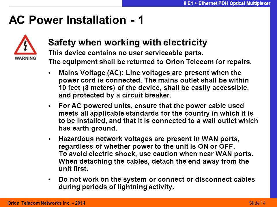 Slide 14 Orion Telecom Networks Inc. - 2014Slide 14 8 E1 + Ethernet PDH Optical Multiplexer Safety when working with electricity This device contains