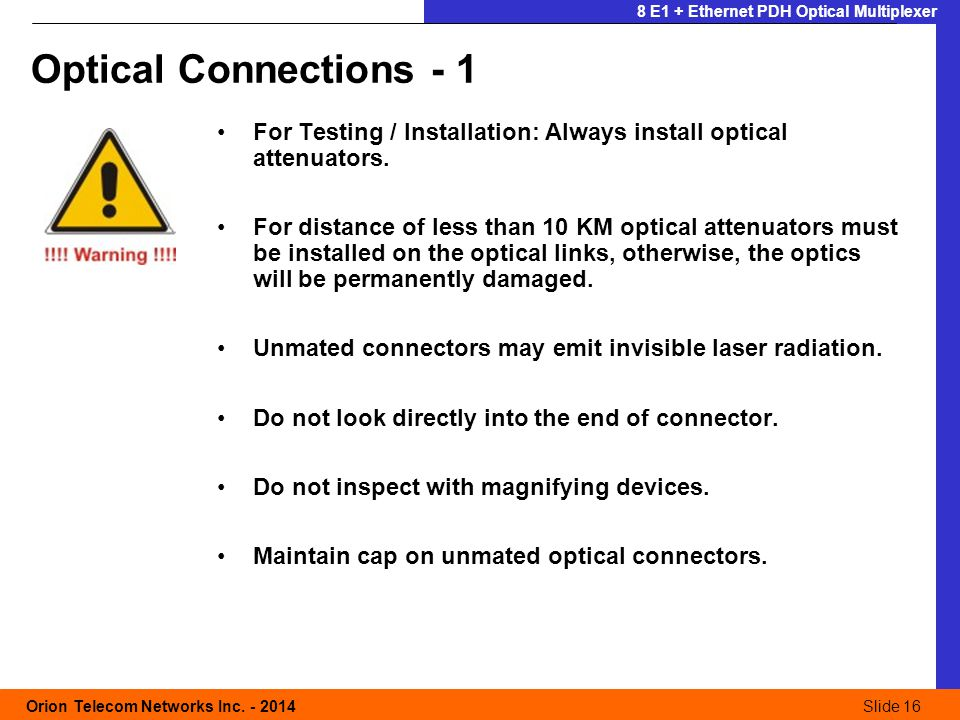 Slide 16 Orion Telecom Networks Inc. - 2014Slide 16 8 E1 + Ethernet PDH Optical Multiplexer For Testing / Installation: Always install optical attenua