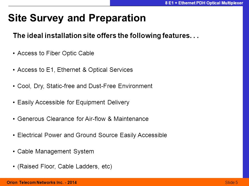 Slide 5 Orion Telecom Networks Inc. - 2014Slide 5 8 E1 + Ethernet PDH Optical Multiplexer The ideal installation site offers the following features...