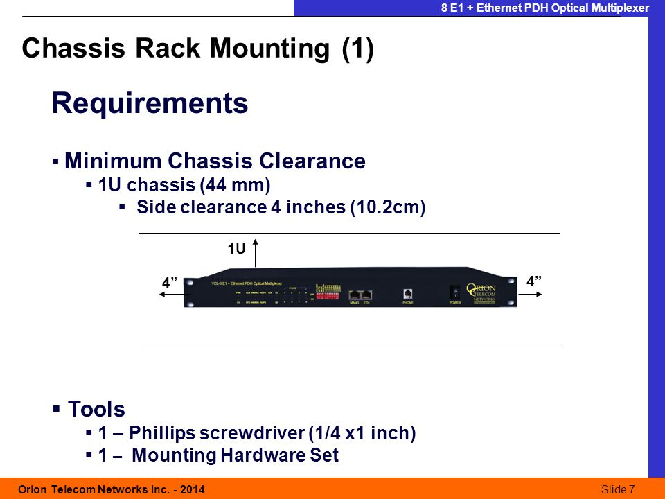 Slide 7 Orion Telecom Networks Inc. - 2014Slide 7 8 E1 + Ethernet PDH Optical Multiplexer Requirements Minimum Chassis Clearance 1U chassis (44 mm) Si