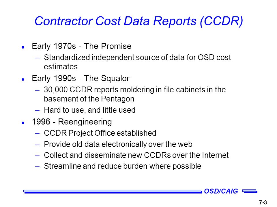 OSD/CAIG 7-3 Contractor Cost Data Reports (CCDR) l Early 1970s - The Promise –Standardized independent source of data for OSD cost estimates l Early 1990s - The Squalor –30,000 CCDR reports moldering in file cabinets in the basement of the Pentagon –Hard to use, and little used l Reengineering –CCDR Project Office established –Provide old data electronically over the web –Collect and disseminate new CCDRs over the Internet –Streamline and reduce burden where possible