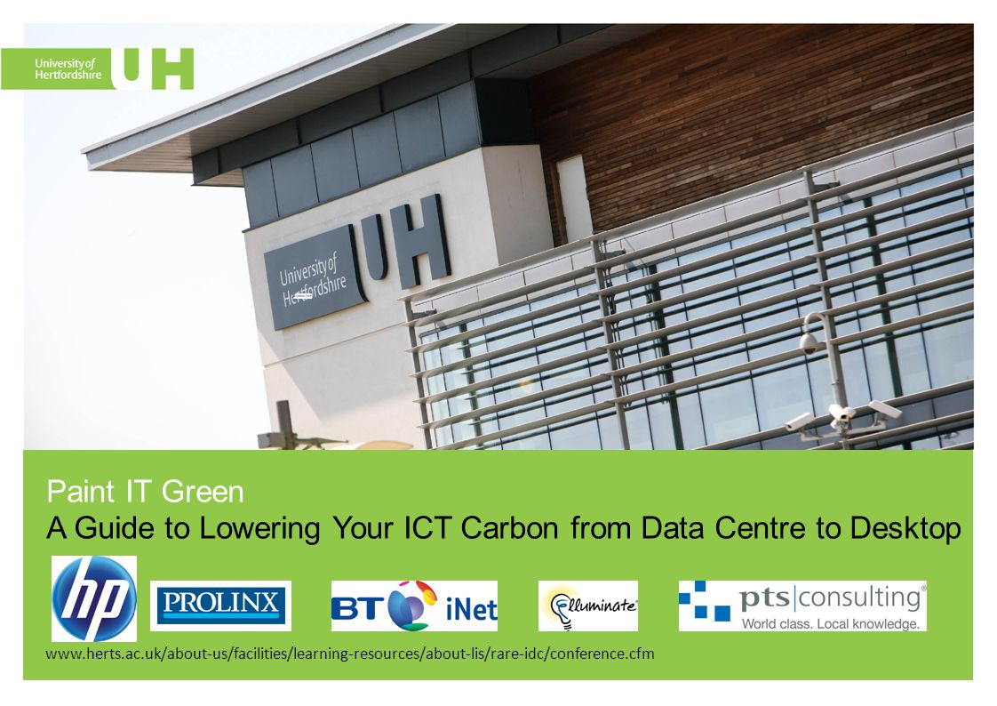 www.herts.ac.uk/about-us/facilities/learning-resources/about-lis/rare-idc/conference.cfm Paint IT Green A Guide to Lowering Your ICT Carbon from Data Centre to Desktop