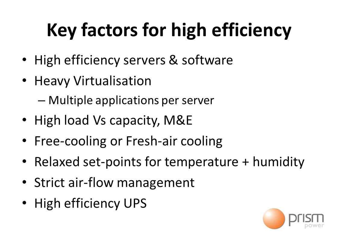 Key factors for high efficiency High efficiency servers & software Heavy Virtualisation – Multiple applications per server High load Vs capacity, M&E Free-cooling or Fresh-air cooling Relaxed set-points for temperature + humidity Strict air-flow management High efficiency UPS