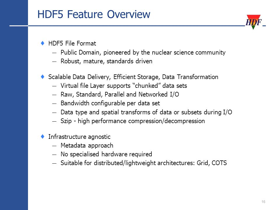 16 HDF5 Feature Overview HDF5 File Format Public Domain, pioneered by the nuclear science community Robust, mature, standards driven Scalable Data Delivery, Efficient Storage, Data Transformation Virtual file Layer supports chunked data sets Raw, Standard, Parallel and Networked I/O Bandwidth configurable per data set Data type and spatial transforms of data or subsets during I/O Szip - high performance compression/decompression Infrastructure agnostic Metadata approach No specialised hardware required Suitable for distributed/lightweight architectures: Grid, COTS