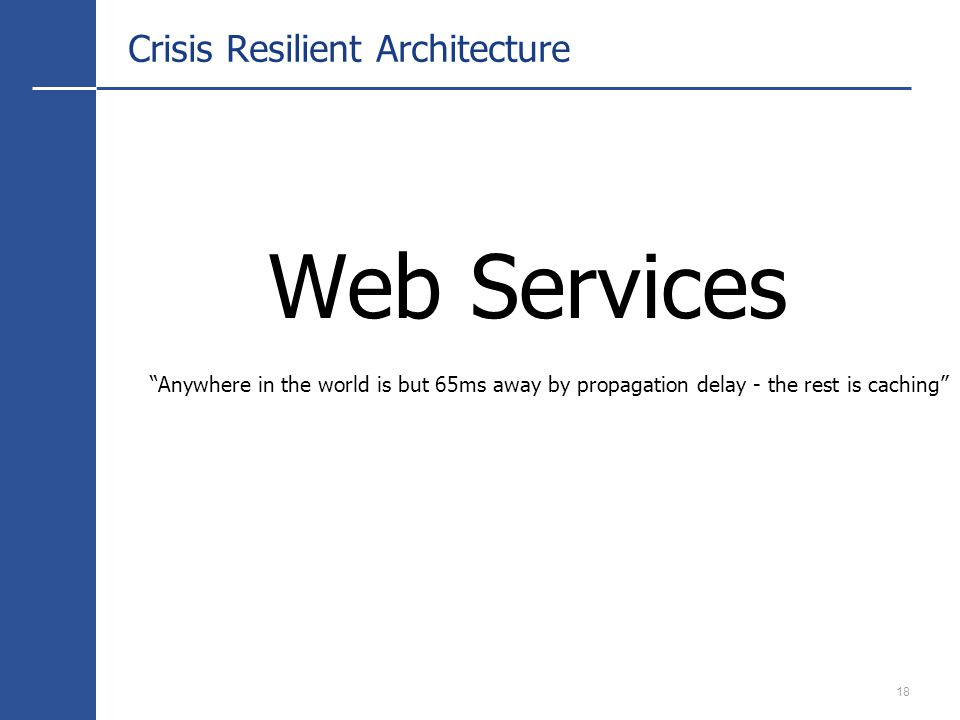 18 Crisis Resilient Architecture Web Services Anywhere in the world is but 65ms away by propagation delay - the rest is caching