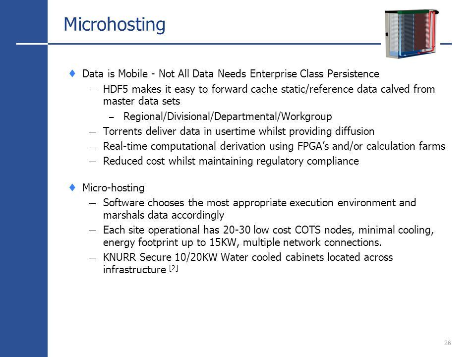 26 Microhosting Data is Mobile - Not All Data Needs Enterprise Class Persistence HDF5 makes it easy to forward cache static/reference data calved from master data sets – Regional/Divisional/Departmental/Workgroup Torrents deliver data in usertime whilst providing diffusion Real-time computational derivation using FPGAs and/or calculation farms Reduced cost whilst maintaining regulatory compliance Micro-hosting Software chooses the most appropriate execution environment and marshals data accordingly Each site operational has 20-30 low cost COTS nodes, minimal cooling, energy footprint up to 15KW, multiple network connections.