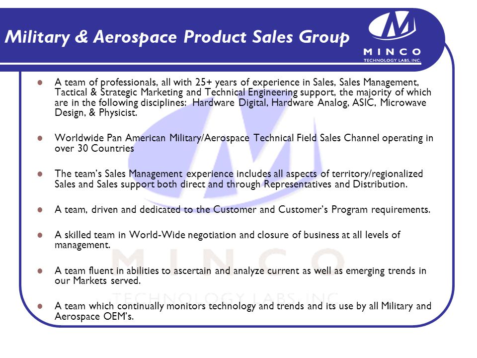 Military & Aerospace Product Sales Group A team of professionals, all with 25+ years of experience in Sales, Sales Management, Tactical & Strategic Marketing and Technical Engineering support, the majority of which are in the following disciplines: Hardware Digital, Hardware Analog, ASIC, Microwave Design, & Physicist.