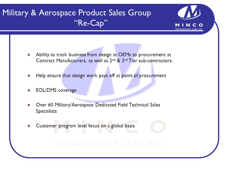 Military & Aerospace Product Sales Group Re-Cap Ability to track business from design at OEMs to procurement at Contract Manufacturers, as well as 2 nd & 3 rd Tier sub-contractors.