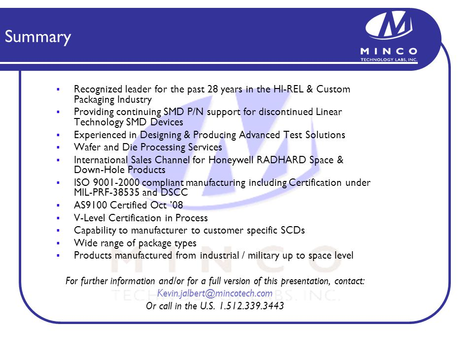 Summary Recognized leader for the past 28 years in the HI-REL & Custom Packaging Industry Providing continuing SMD P/N support for discontinued Linear Technology SMD Devices Experienced in Designing & Producing Advanced Test Solutions Wafer and Die Processing Services International Sales Channel for Honeywell RADHARD Space & Down-Hole Products ISO 9001-2000 compliant manufacturing including Certification under MIL-PRF-38535 and DSCC AS9100 Certified Oct 08 V-Level Certification in Process Capability to manufacturer to customer specific SCDs Wide range of package types Products manufactured from industrial / military up to space level For further information and/or for a full version of this presentation, contact: Kevin.jalbert@mincotech.com Or call in the U.S.