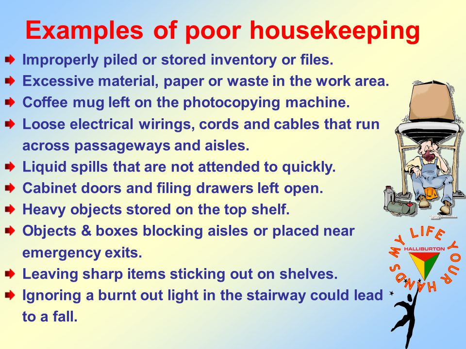 Examples of poor housekeeping Improperly piled or stored inventory or files. Excessive material, paper or waste in the work area. Coffee mug left on t