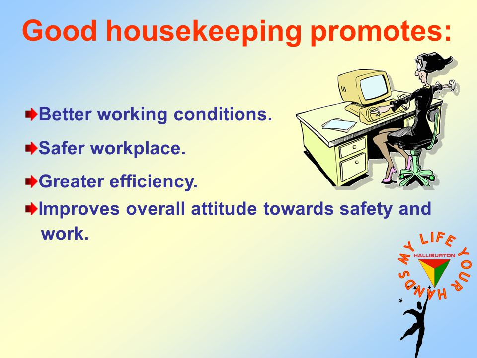 Good housekeeping promotes: Better working conditions. Safer workplace. Greater efficiency. Improves overall attitude towards safety and work.