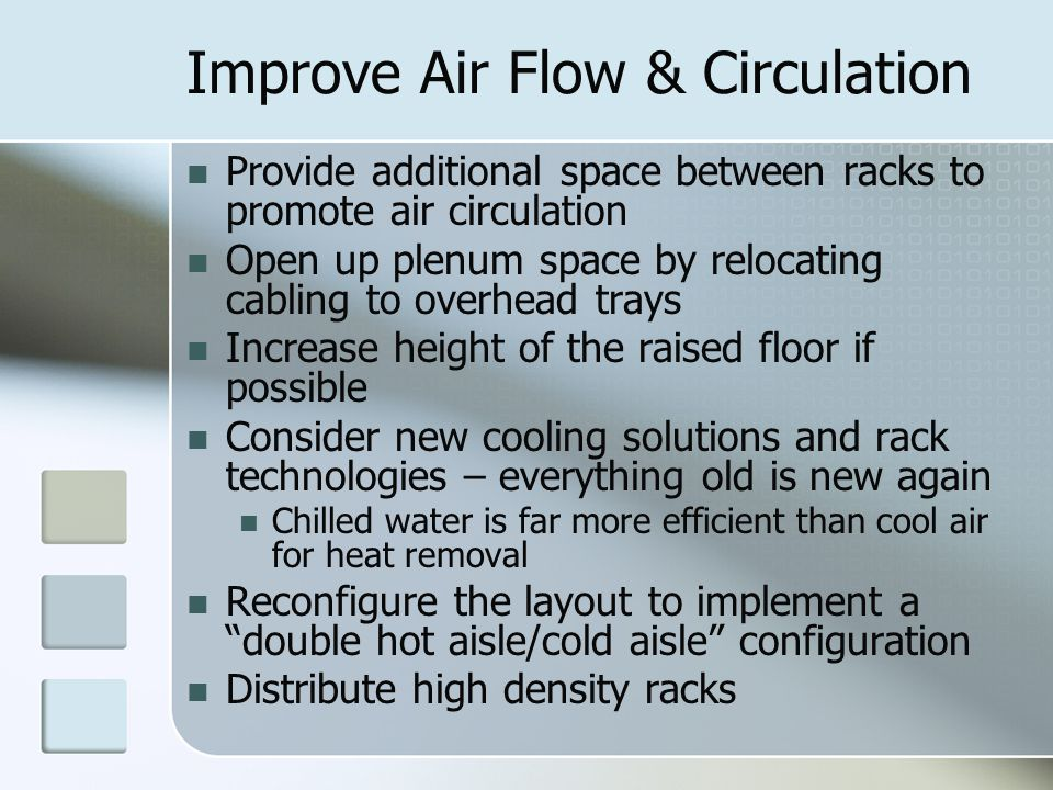Improve Air Flow & Circulation Provide additional space between racks to promote air circulation Open up plenum space by relocating cabling to overhead trays Increase height of the raised floor if possible Consider new cooling solutions and rack technologies – everything old is new again Chilled water is far more efficient than cool air for heat removal Reconfigure the layout to implement a double hot aisle/cold aisle configuration Distribute high density racks