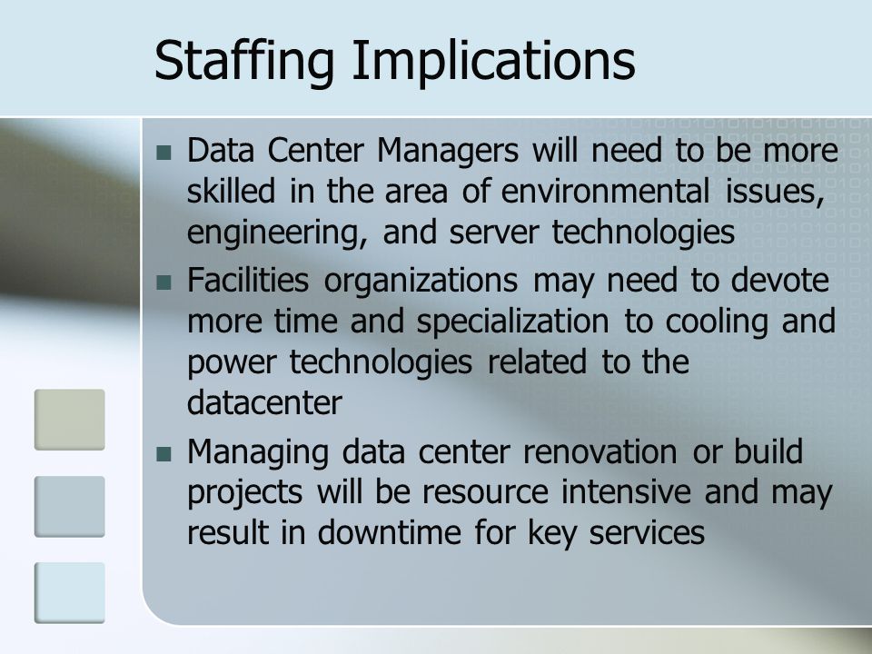 Staffing Implications Data Center Managers will need to be more skilled in the area of environmental issues, engineering, and server technologies Facilities organizations may need to devote more time and specialization to cooling and power technologies related to the datacenter Managing data center renovation or build projects will be resource intensive and may result in downtime for key services