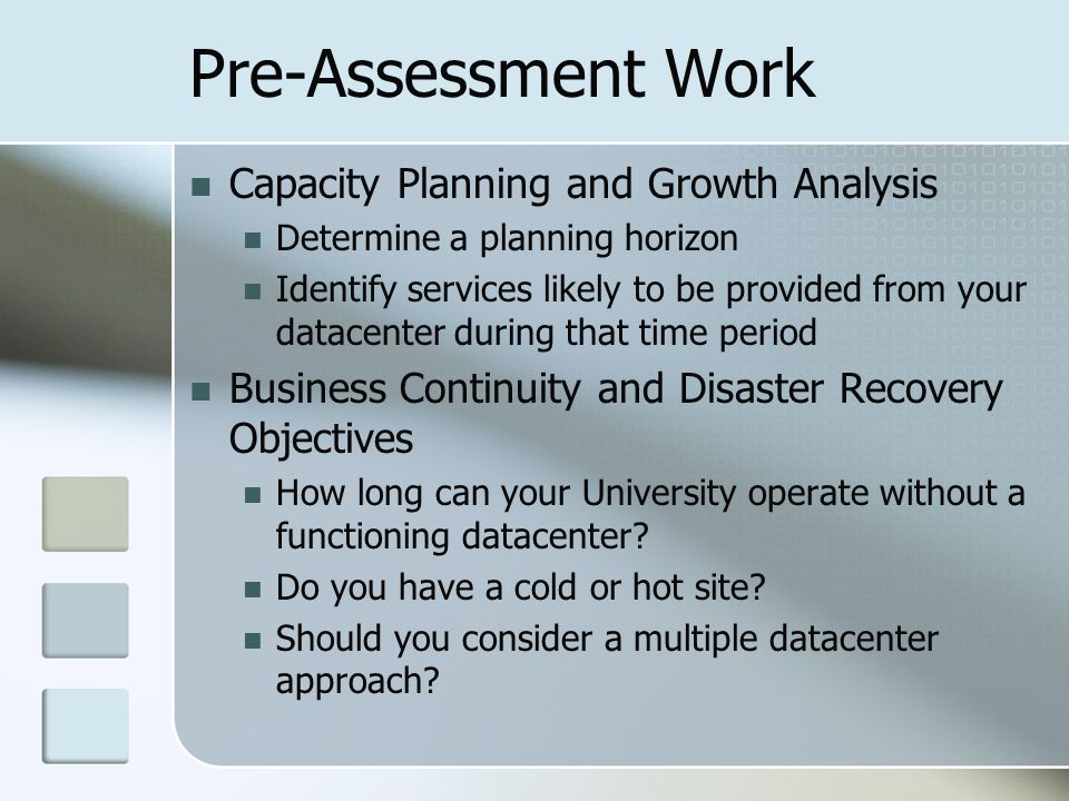 Pre-Assessment Work Capacity Planning and Growth Analysis Determine a planning horizon Identify services likely to be provided from your datacenter du