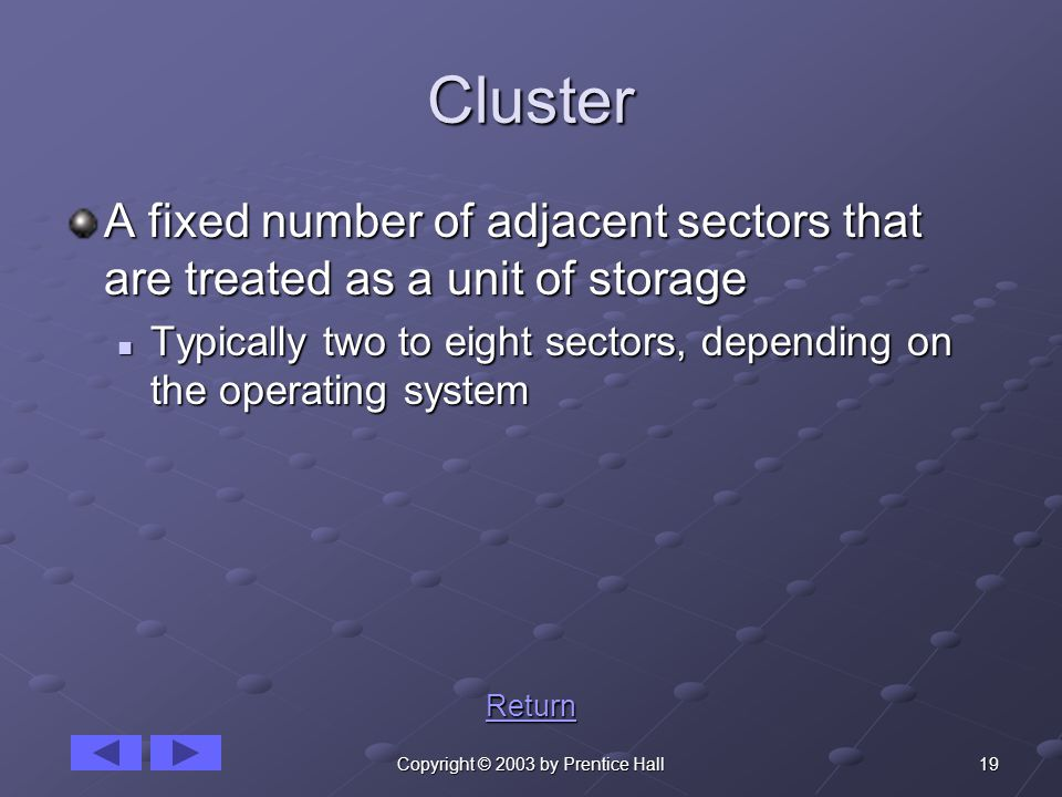 19Copyright © 2003 by Prentice Hall Cluster A fixed number of adjacent sectors that are treated as a unit of storage Typically two to eight sectors, depending on the operating system Typically two to eight sectors, depending on the operating system Return