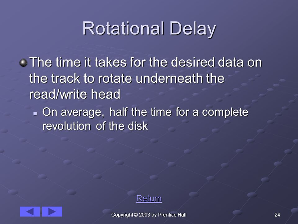 24Copyright © 2003 by Prentice Hall Rotational Delay The time it takes for the desired data on the track to rotate underneath the read/write head On average, half the time for a complete revolution of the disk On average, half the time for a complete revolution of the disk Return