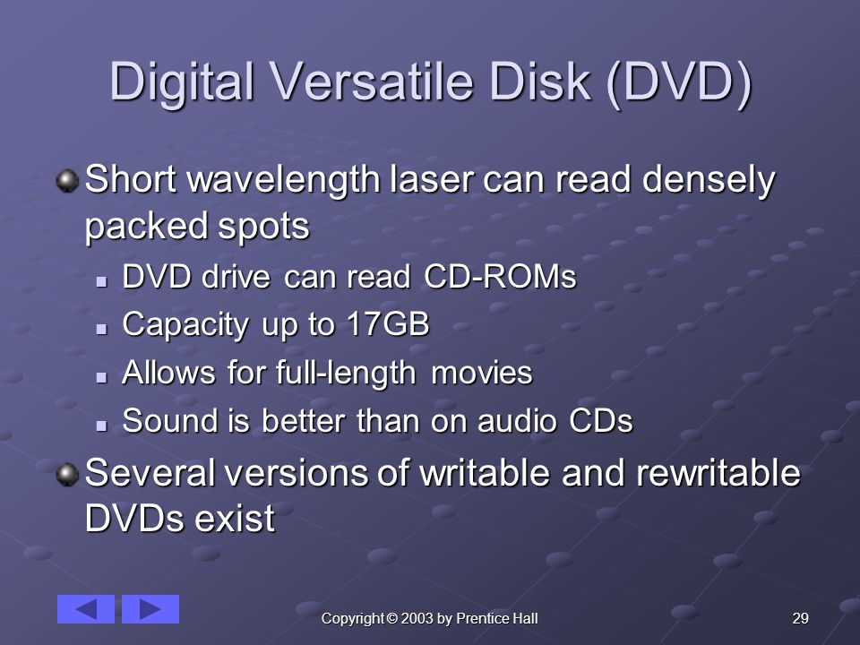 29Copyright © 2003 by Prentice Hall Digital Versatile Disk (DVD) Short wavelength laser can read densely packed spots DVD drive can read CD-ROMs DVD drive can read CD-ROMs Capacity up to 17GB Capacity up to 17GB Allows for full-length movies Allows for full-length movies Sound is better than on audio CDs Sound is better than on audio CDs Several versions of writable and rewritable DVDs exist