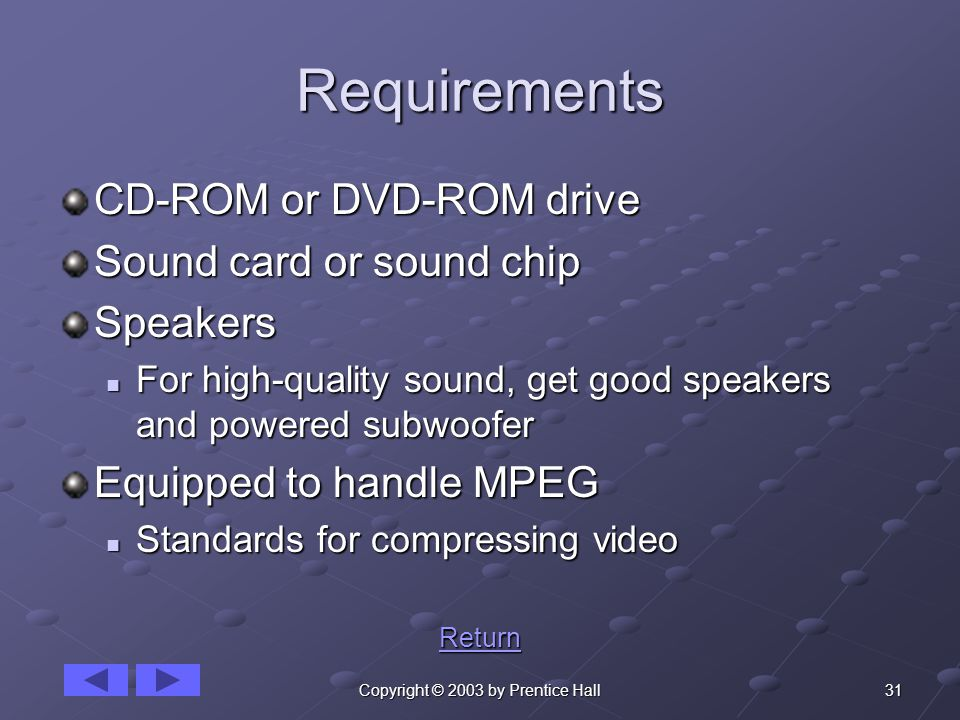 31Copyright © 2003 by Prentice Hall Requirements CD-ROM or DVD-ROM drive Sound card or sound chip Speakers For high-quality sound, get good speakers and powered subwoofer For high-quality sound, get good speakers and powered subwoofer Equipped to handle MPEG Standards for compressing video Standards for compressing video Return
