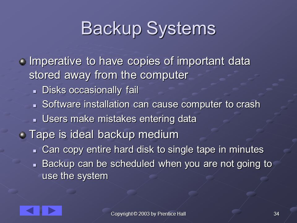 34Copyright © 2003 by Prentice Hall Backup Systems Imperative to have copies of important data stored away from the computer Disks occasionally fail Disks occasionally fail Software installation can cause computer to crash Software installation can cause computer to crash Users make mistakes entering data Users make mistakes entering data Tape is ideal backup medium Can copy entire hard disk to single tape in minutes Can copy entire hard disk to single tape in minutes Backup can be scheduled when you are not going to use the system Backup can be scheduled when you are not going to use the system