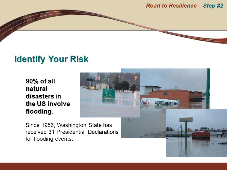 Identify Your Risk 90% of all natural disasters in the US involve flooding. Since 1956, Washington State has received 31 Presidential Declarations for