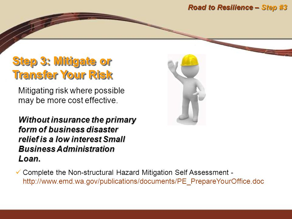 Road to Resilience – Step #3 Step 3: Mitigate or Transfer Your Risk Mitigating risk where possible may be more cost effective. Without insurance the p