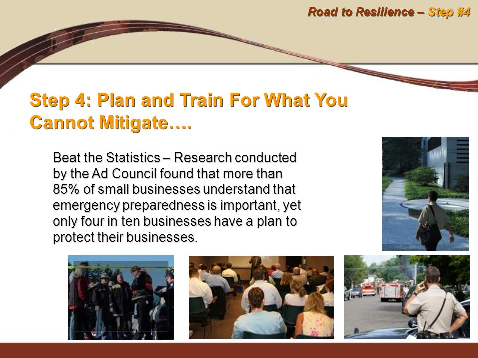 Road to Resilience – Step #4 Step 4: Plan and Train For What You Cannot Mitigate…. Beat the Statistics – Research conducted by the Ad Council found th
