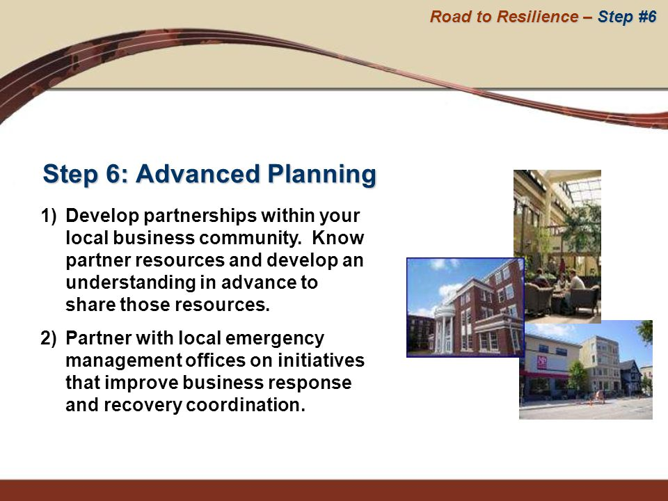 Step 6: Advanced Planning 1)Develop partnerships within your local business community. Know partner resources and develop an understanding in advance