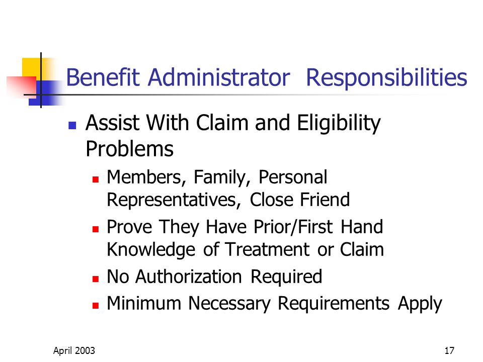 April 200317 Benefit Administrator Responsibilities Assist With Claim and Eligibility Problems Members, Family, Personal Representatives, Close Friend Prove They Have Prior/First Hand Knowledge of Treatment or Claim No Authorization Required Minimum Necessary Requirements Apply