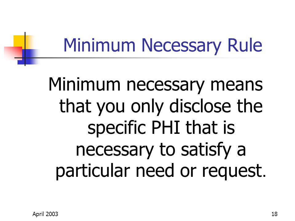 April 200318 Minimum Necessary Rule Minimum necessary means that you only disclose the specific PHI that is necessary to satisfy a particular need or request.